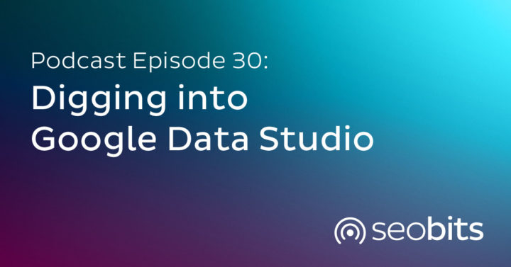 EP30: Digging into Google Data Studio