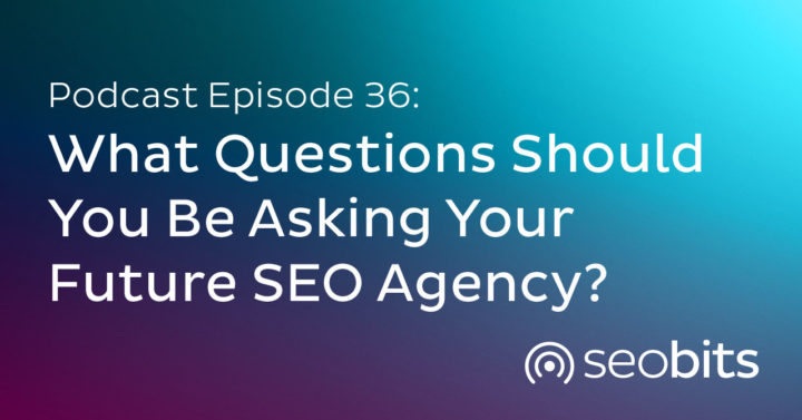 EP36: Questions You Should AskYour Future SEO Agency